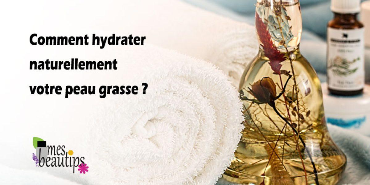 Comment hydrater naturellement votre peau grasse ?